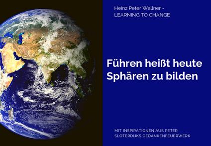 """Das Bild ist in zwei Hälften geteilt. Die linke Bildhälfte zeigt ein Bild des Planeten Erde aus dem All fotografiert. Der Hintergrund ist schwarz. Zusehen sind Europa und Asien. Die rechte Bildhälfte zeigt eine blaue Fläche mit dem weißen Text: """"Führen heißt heute Sphären zu bilden"""". Zusätzlich der Name des Autors Dr. Heinz Peter Wallner und der Slogan: Learning to change. Weiteres der Hinweis auf die Quelle: Mit Inspirationen aus Peter Sloterdijks Gedankenfeuerwerk."""