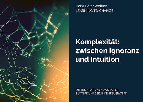 """Das Bild ist in zwei Hälften geteilt. Die linke Bildhälfte zeigt ein Bild eines Spinnennetzes, das in der Morgendämmerung mit Tau benetzt ist. Der Hintergrund ist dunkelgrün und orange. Die rechte Bildhälfte zeigt eine dunkelblau-grüne Fläche mit dem weißen Text: """"Komplexität: zwischen Ingnoranz und Intuition"""". Zusätzlich der Name des Autors Dr. Heinz Peter Wallner und der Slogan: Learning to change. Weiteres der Hinweis auf die Quelle: Mit Inspirationen aus Peter Sloterdijks Gedankenfeuerwerk."""