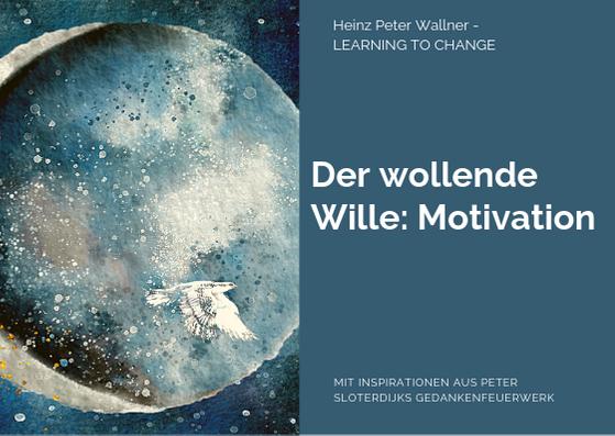 """Das Bild ist in zwei Hälften geteilt. Die linke Bildhälfte zeigt ein Bild eines Werkes der Künstlerin Dodo Kresse (creativeclub.blog). Es ist eine Illustration, die eine Art Mond zeigt. Der grau-blaue Mond wirkt mystisch. Im rechten unteren Bereich fliegt ein großer weißer Vogel. Die rechte Bildhälfte zeigt eine grau-blaue Fläche mit dem dunkelblauen Text: """"Der wollende Wille: Motivation"""". Zusätzlich der Name des Autors Dr. Heinz Peter Wallner und der Slogan: Learning to change. Weiteres der Hinweis auf die Quelle: Mit Inspirationen aus Peter Sloterdijks Gedankenfeuerwerk."""