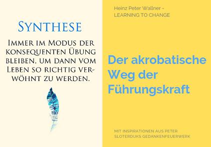 """Das Bild ist in zwei Hälften geteilt. Die linke Bildhälfte zeigt einen Text auf hellgelbem Hintergrund: Die Überschrift in blau gehalten lautet: Synthese. Darunter steht in weißer Schrift der Text: Immer im Modus der Übung bleiben, um dann von Leben so richtig verwöhnt zu werden. Die rechte Bildhälfte zeigt eine gelbe Fläche mit dem blauen Text: """"Der akrobatische Weg der Führungskraft"""". Zusätzlich der Name des Autors Dr. Heinz Peter Wallner und der Slogan: Learning to change. Weiteres der Hinweis auf die Quelle: Mit Inspirationen aus Peter Sloterdijks Gedankenfeuerwerk."""