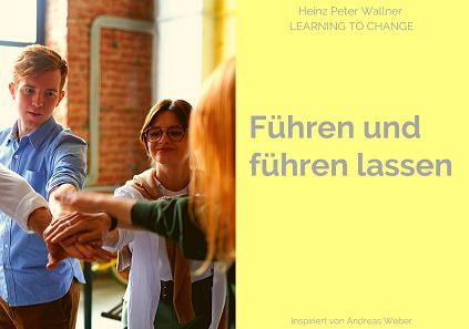 """Das Bild ist in zwei Hälften geteilt. Die linke Bildhälfte zeigt eine kleine Gruppe junger Menschen, die sich im Kreis aufstellen und die Hände in der Mitter übereinander reichen. Die rechte Bildhälfte zeigt eine hellgelbe Fläche mit dem grauen Text: """"Führen und führen lassen"""". Zusätzlich der Name des Autors Dr. Heinz Peter Wallner und der Slogan: Learning to change. Inspiriert von Andreas Weber."""