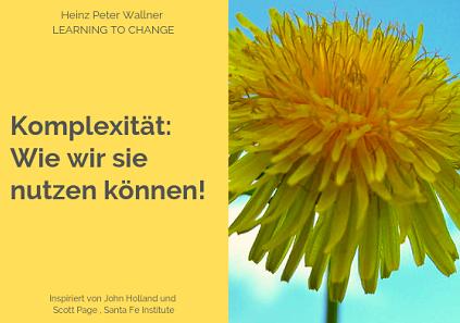 """Das Bild ist in zwei Hälften geteilt. Die rechte Bildhälfte zeigt ein Foto einer blühenden Löwenzahnblume. Man sieht nur die gelbe Blüte und im Hintergrund einen strahlend blauen Himmel. Die linke Bildhälfte zeigt eine ebenso hellgelbe Fläche mit dem grauen Text: """"Komplexität: Wie wir sie nutzen können!"""". Zusätzlich der Name des Autors Dr. Heinz Peter Wallner und der Slogan: Learning to change."""