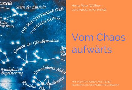 """Das Bild ist in zwei Hälften geteilt. Die linke Bildhälfte zeigt eine Fotomontage einer Sternenkarte. Statt der Namen der Sterne stehen beschreibende Texte zum Thema Veränderung auf der Karte. Zum Beispiel """"Milchstraße der Veränderung"""" oder """"Galaxie der Glaubenssätze"""". Die rechte Bildhälfte zeigt eine orange Fläche mit dem violetten Text: """"Vom Chaos aufwärts"""". Zusätzlich der Name des Autors Dr. Heinz Peter Wallner und der Slogan: Learning to change. Weiteres der Hinweis auf die Quelle: Mit Inspirationen aus Peter Sloterdijks Gedankenfeuerwerk."""